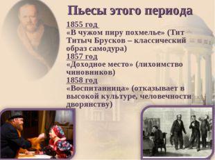 1855 год «В чужом пиру похмелье» (Тит Титыч Брусков – классический образ само