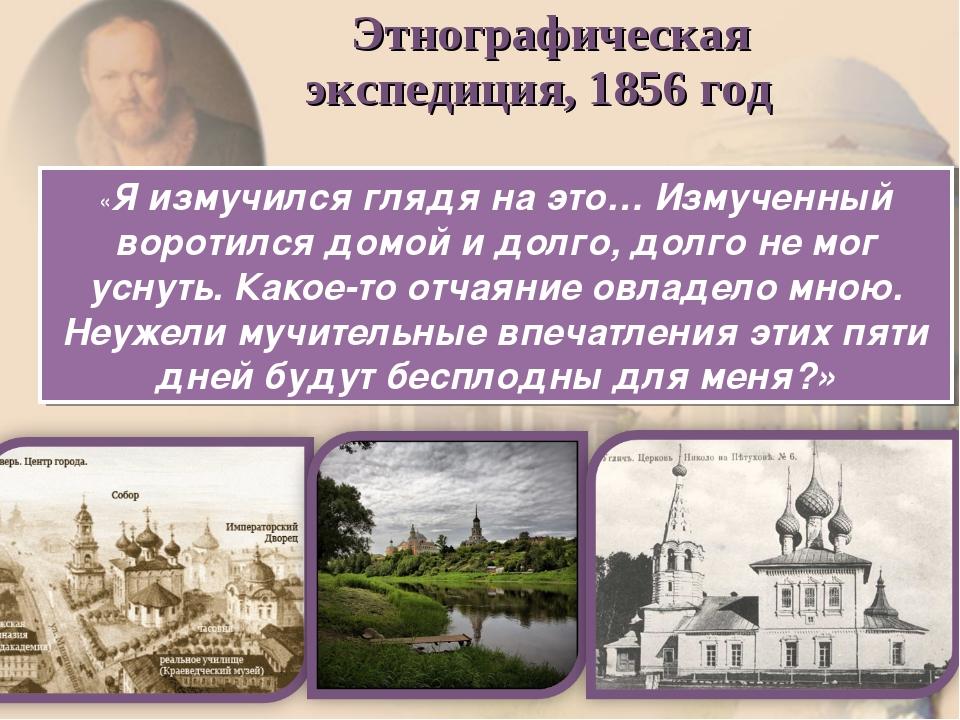 Этнографическая экспедиция, 1856 год «Я измучился глядя на это… Измученный в...