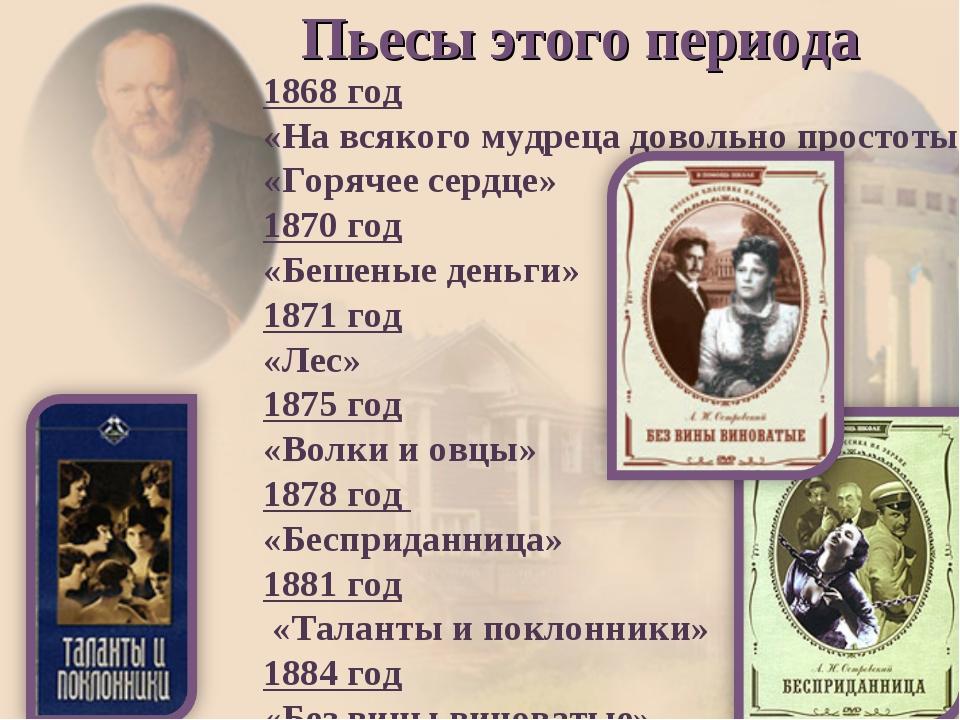 Пьесы этого периода 1868 год «На всякого мудреца довольно простоты» «Горячее...