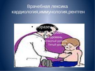 Врачебная лексика кардиология,иммунология,рентген