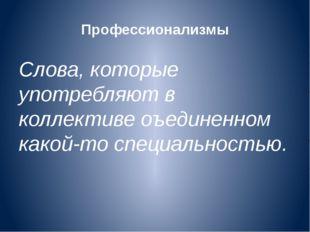 Профессионализмы Слова, которые употребляют в коллективе оъединенном какой-то
