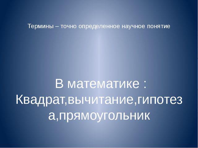 Термины – точно определенное научное понятие В математике : Квадрат,вычитани...
