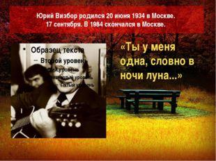 Юрий Визбор родился 20 июня 1934 в Москве. 17 сентября. В 1984 скончался в Мо