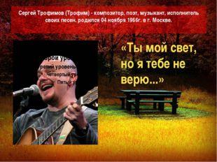 Сергей Трофимов (Трофим) - композитор, поэт, музыкант, исполнитель своих песе