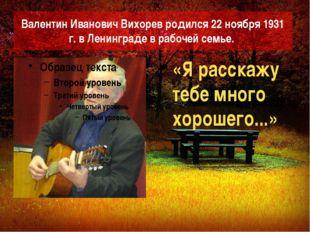 ВалентинИвановичВихоревродился 22 ноября 1931 г. в Ленинграде в рабочей се