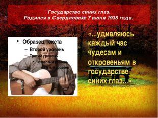 Государство синих глаз. Родился в Свердловске 7 июня 1938 года. «...удивляюсь