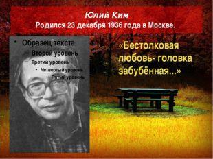 Юлий Ким Родился 23 декабря 1936 года в Москве. «Бестолковая любовь- головка