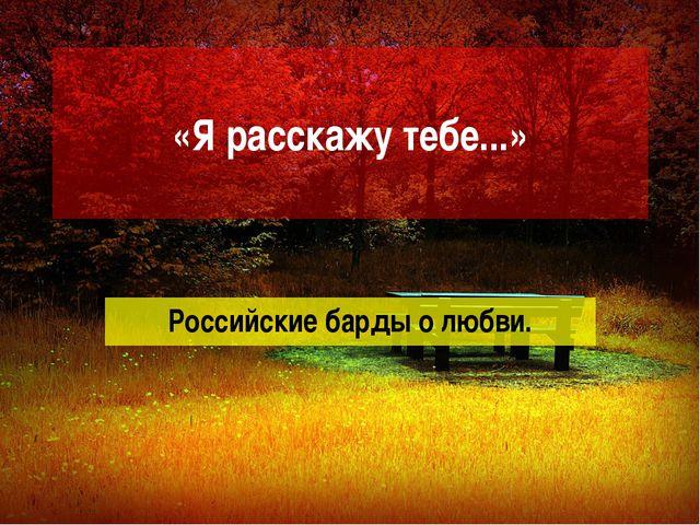 «Я расскажу тебе...» Российские барды о любви.