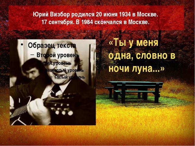 Юрий Визбор родился 20 июня 1934 в Москве. 17 сентября. В 1984 скончался в Мо...