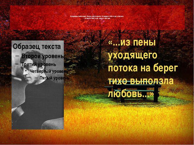 Владимир Семенович Высоцкий родился 25 января 1938 года в Москве. • 25 июля...