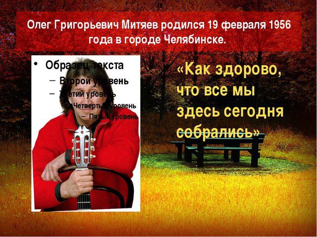 Олег Григорьевич Митяев родился 19 февраля 1956 года в городе Челябинске. «Ка...