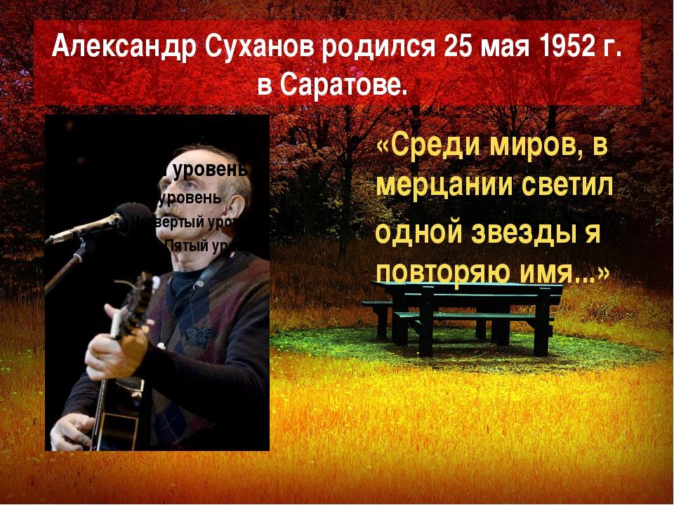 Александр Суханов родился 25 мая 1952 г. в Саратове. «Среди миров, в мерцании...