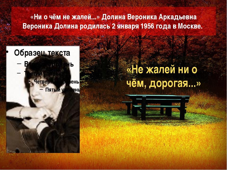 «Ни о чём не жалей...» Долина Вероника Аркадьевна Вероника Долина родилась 2...