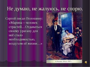 Не думаю, не жалуюсь, не спорю. Сергей писал Волошину: «Марина – человек стра
