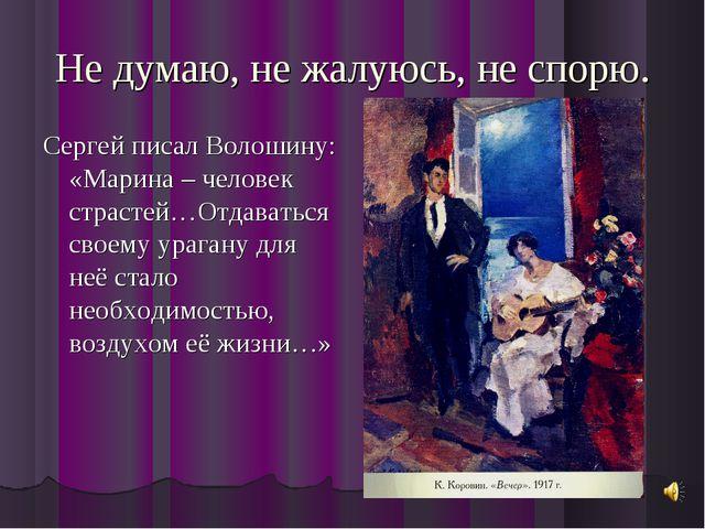 Не думаю, не жалуюсь, не спорю. Сергей писал Волошину: «Марина – человек стра...