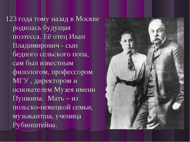 123 года тому назад в Москве родилась будущая поэтесса. Её отец Иван Владимир...