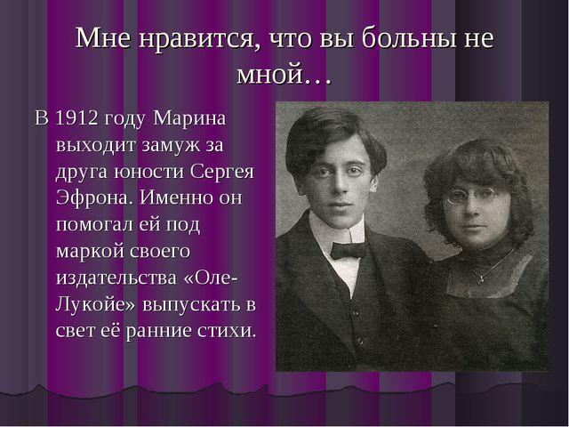 Мне нравится, что вы больны не мной… В 1912 году Марина выходит замуж за друг...