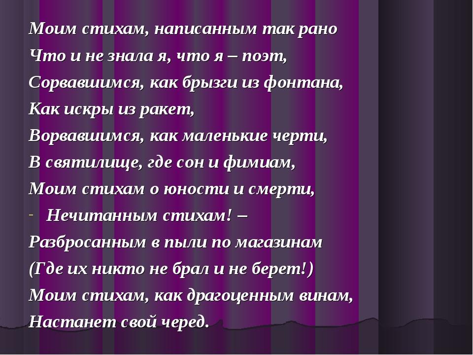 Моим стихам, написанным так рано Что и не знала я, что я – поэт, Сорвавшимся,...