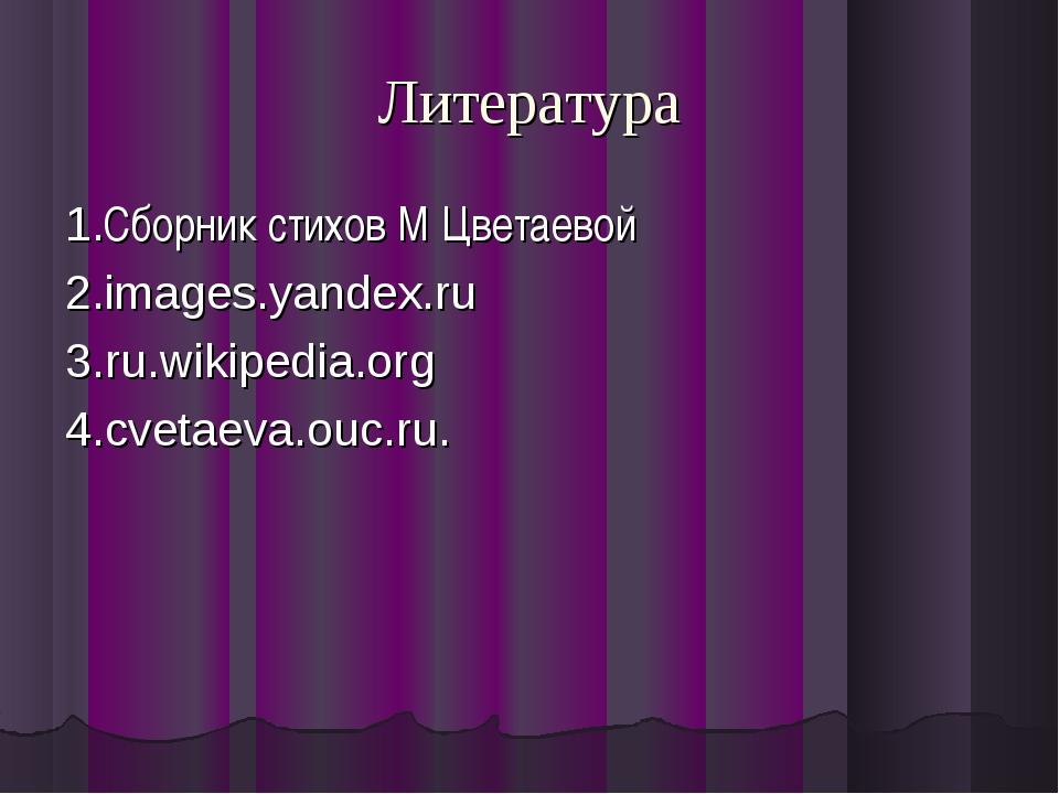 Литература 1.Сборник стихов М Цветаевой 2.images.yandex.ru 3.ru.wikipedia.org...