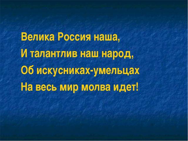 Велика Россия наша, И талантлив наш народ, Об искусниках-умельцах На весь мир...