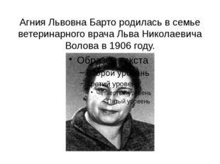 Агния Львовна Барто родилась в семье ветеринарного врача Льва Николаевича Вол