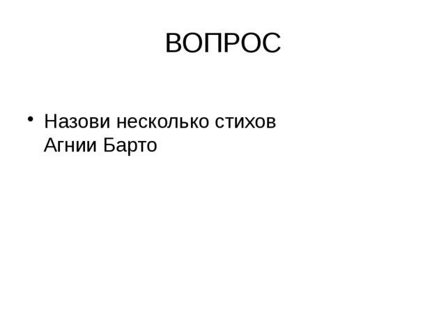 ВОПРОС Назови несколько стихов Агнии Барто