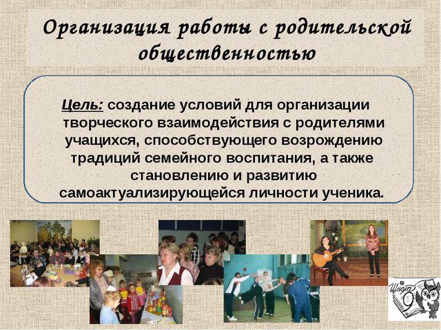 Организация работы с родительской общественностью Цель: создание условий для...