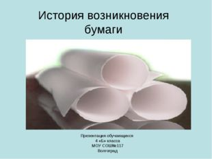 История возникновения бумаги Презентация обучающихся 4 «Б» класса МОУ СОШ№117