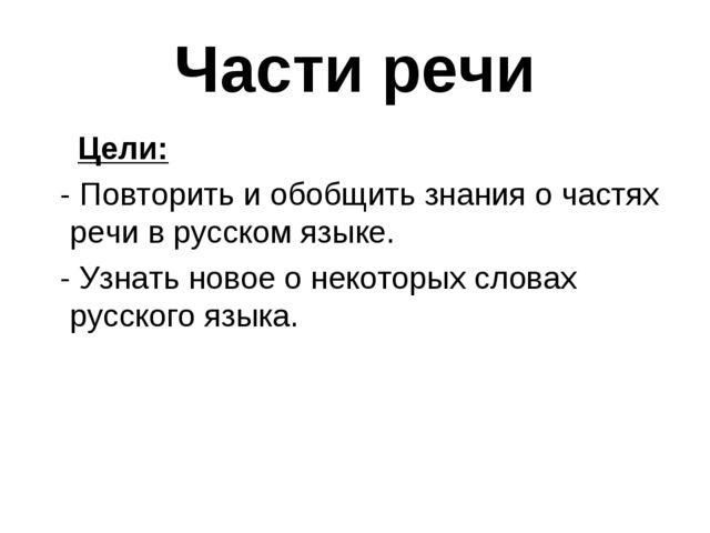 Части речи Цели: - Повторить и обобщить знания о частях речи в русском языке....