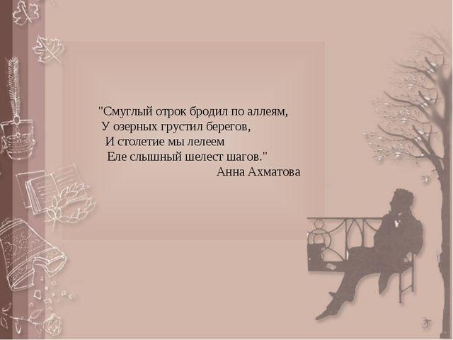 """""""Смуглый отрок бродил по аллеям, У озерных грустил берегов, И столетие мы ле..."""