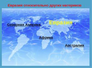 Евразия относительно других материков Северная Америка Африка Австралия Евразия
