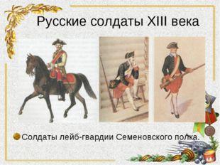 Русские солдаты XIII века Солдаты лейб-гвардии Семеновского полка.