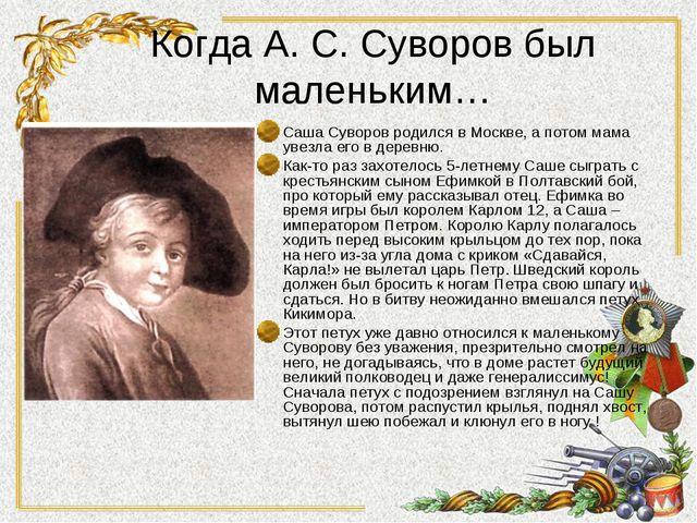 Когда А. С. Суворов был маленьким… Саша Суворов родился в Москве, а потом мам...