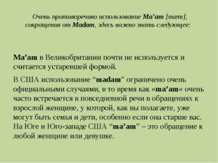 Очень противоречиво использованиеMa'am[mæm], сокращения отMadam, здесь ва