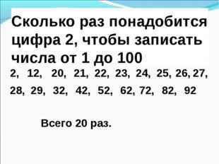 Сколько раз понадобится цифра 2, чтобы записать числа от 1 до 100 2, 92 20, 2