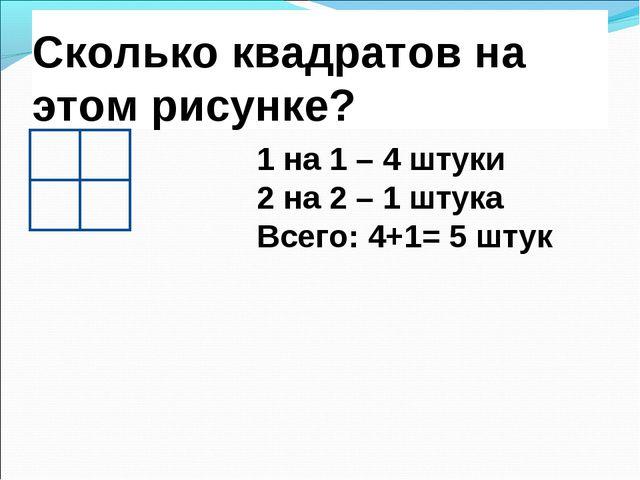 Сколько квадратов на этом рисунке? 1 на 1 – 4 штуки 2 на 2 – 1 штука Всего: 4...