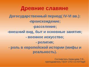 Древние славяне Догосударственный период( IV-VI вв.): -происхождение; -рассел