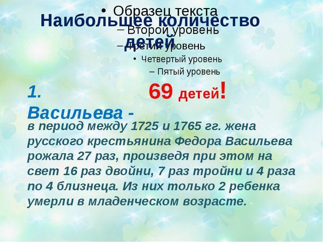 Наибольшее количество детей 1. Васильева - 69 детей! в период между 1725 и 1...