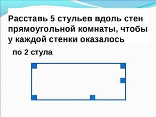 Расставь 5 стульев вдоль стен прямоугольной комнаты, чтобы у каждой стенки ок
