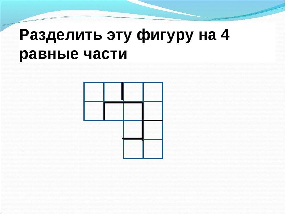 Разделить эту фигуру на 4 равные части