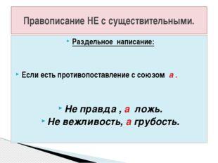 Раздельное написание: Если есть противопоставление с союзом а . Не правда , а