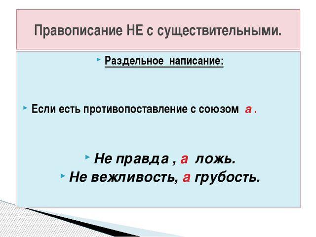 Раздельное написание: Если есть противопоставление с союзом а . Не правда , а...
