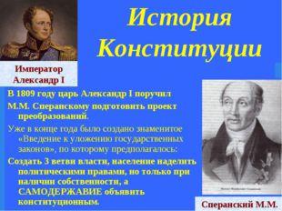 История Конституции В 1809 году царь Александр I поручил М.М. Сперанскому под