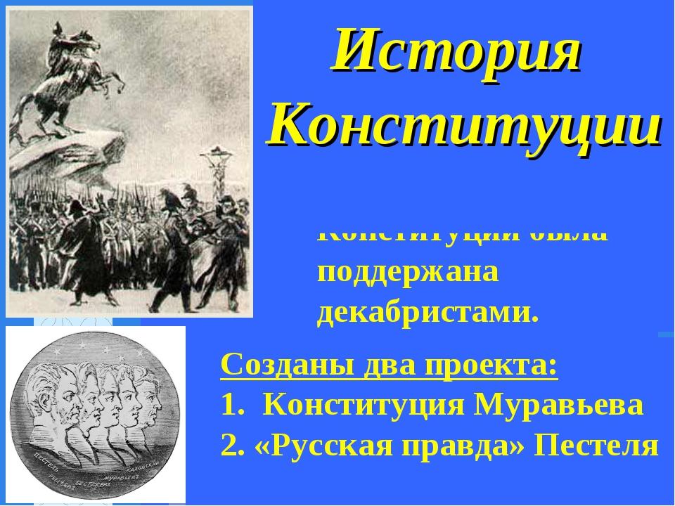 Идея создания Конституции была поддержана декабристами. История Конституции...
