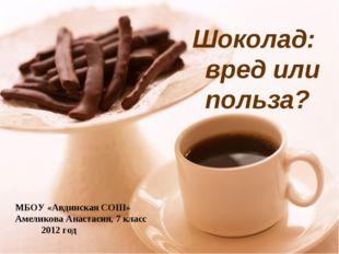 МБОУ «Авдинская СОШ» Амеликова Анастасия, 7 класс 2012 год Шоколад: вред или