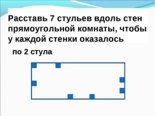 Расставь 7 стульев вдоль стен прямоугольной комнаты, чтобы у каждой стенки ок