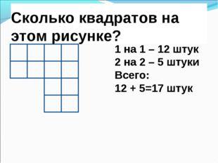 Сколько квадратов на этом рисунке? 1 на 1 – 12 штук 2 на 2 – 5 штуки Всего: 1