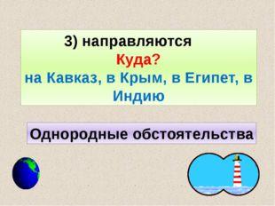 3) направляются Куда? на Кавказ, в Крым, в Египет, в Индию Однородные обстоят