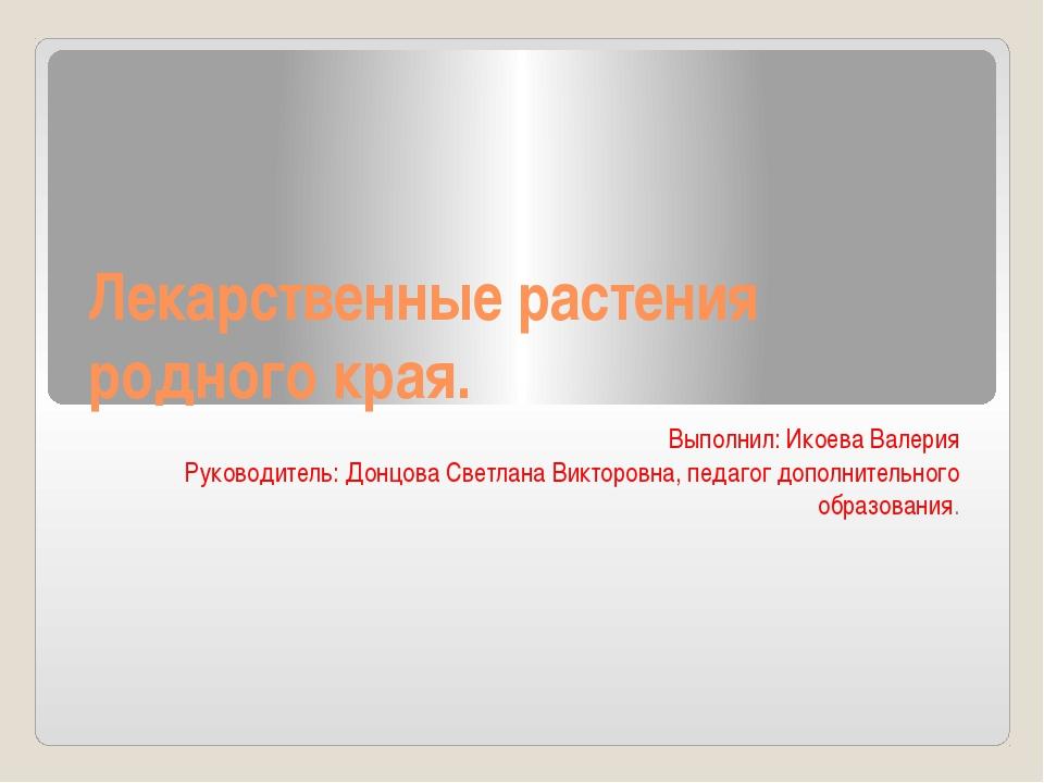 Лекарственные растения родного края. Выполнил: Икоева Валерия Руководитель: Д...