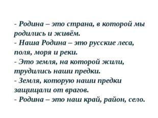 - Родина – это страна, в которой мы родились и живём. - Наша Родина – это рус